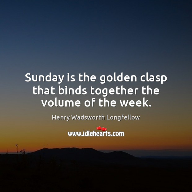 Sunday is the golden clasp that binds together the volume of the week. Henry Wadsworth Longfellow Picture Quote