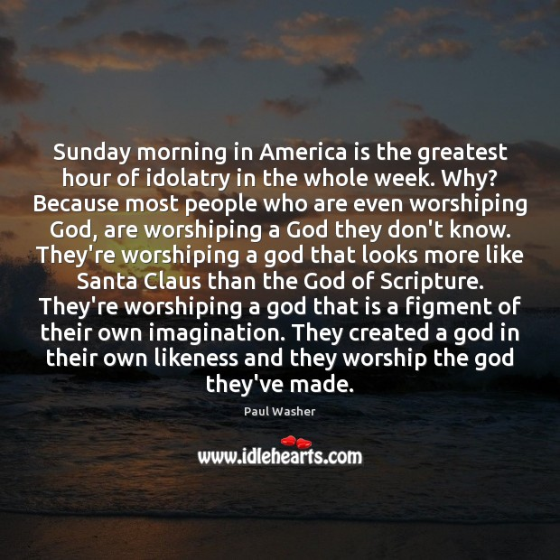 Sunday morning in America is the greatest hour of idolatry in the Paul Washer Picture Quote