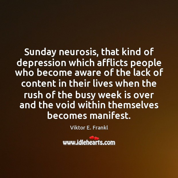 Sunday neurosis, that kind of depression which afflicts people who become aware Viktor E. Frankl Picture Quote