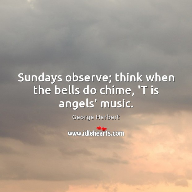Image, Sundays observe; think when the bells do chime, 'T is angels' music.