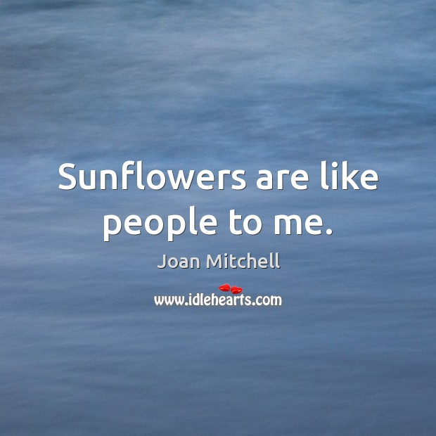 Sunflowers are like people to me. Image