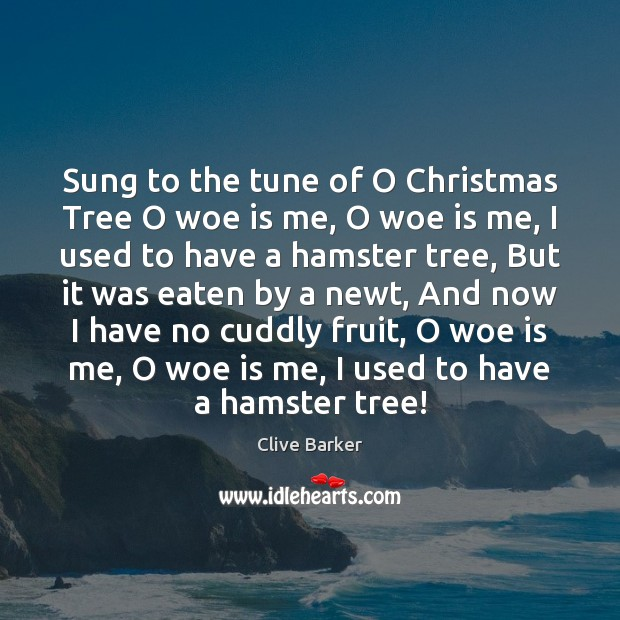Sung to the tune of O Christmas Tree O woe is me, Clive Barker Picture Quote