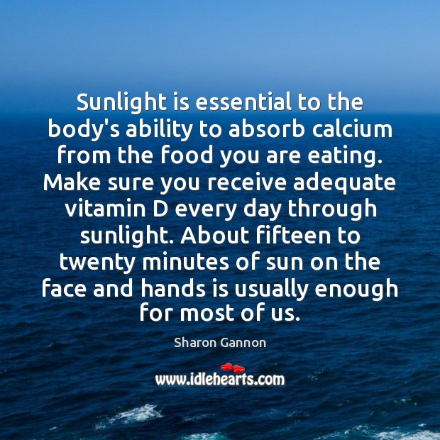 Sunlight is essential to the body's ability to absorb calcium from the Sharon Gannon Picture Quote