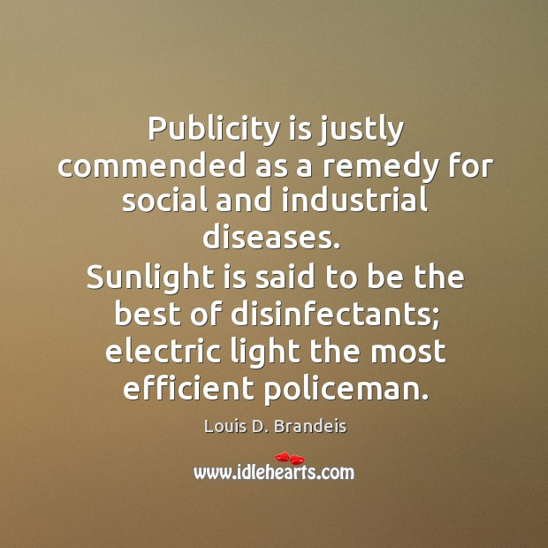 Sunlight is said to be the best of disinfectants; electric light the most efficient policeman. Publicity Quotes Image