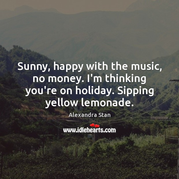 Image, Sunny, happy with the music, no money. I'm thinking you're on holiday.
