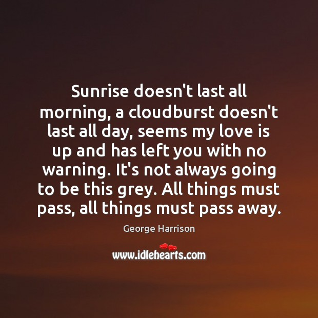 Sunrise doesn't last all morning, a cloudburst doesn't last all day, seems Image