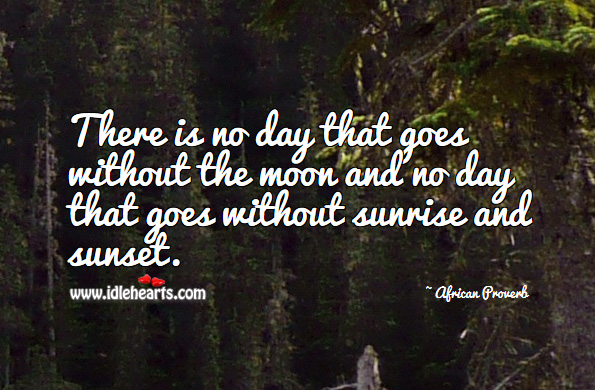 There is no day that goes without the moon and no day that goes without sunrise and sunset. African Proverbs Image