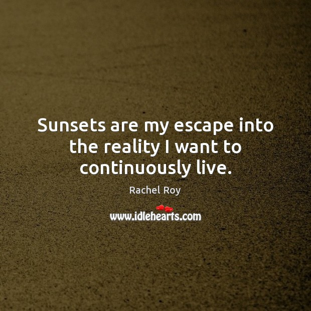 Sunsets are my escape into the reality I want to continuously live. Rachel Roy Picture Quote