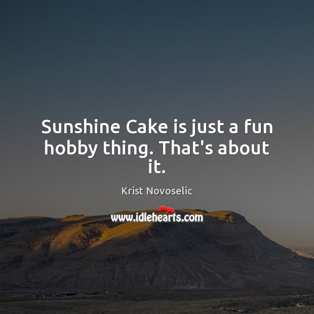 Sunshine Cake is just a fun hobby thing. That's about it. Image