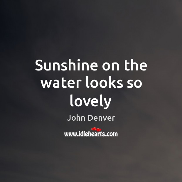 Sunshine on the water looks so lovely John Denver Picture Quote