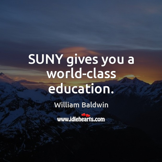 SUNY gives you a world-class education. William Baldwin Picture Quote