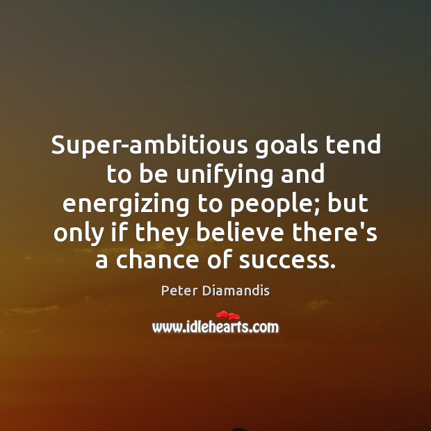 Image, Super-ambitious goals tend to be unifying and energizing to people; but only