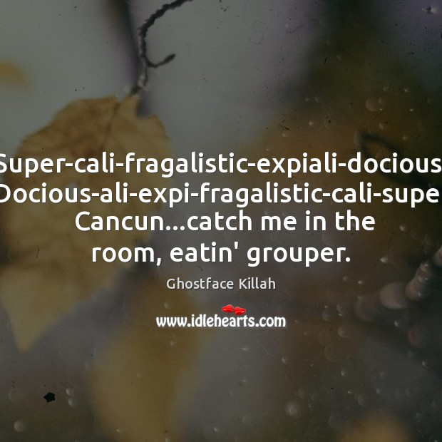 Super-cali-fragalistic-expiali-docious,  Docious-ali-expi-fragalistic-cali-super.  Cancun…catch me in the room, eatin' grouper. Ghostface Killah Picture Quote