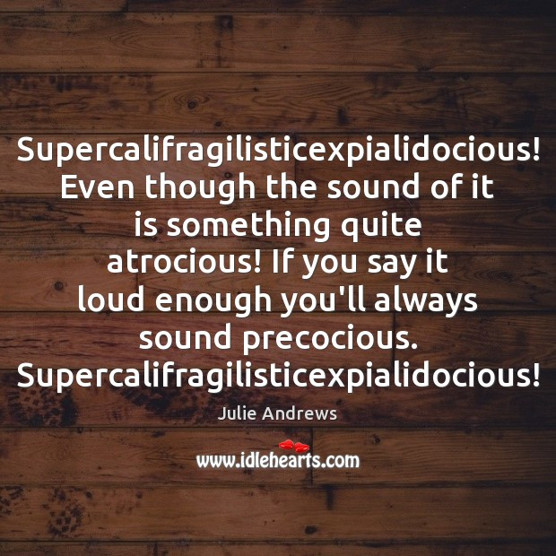 Supercalifragilisticexpialidocious! Even though the sound of it is something quite atrocious! If Julie Andrews Picture Quote