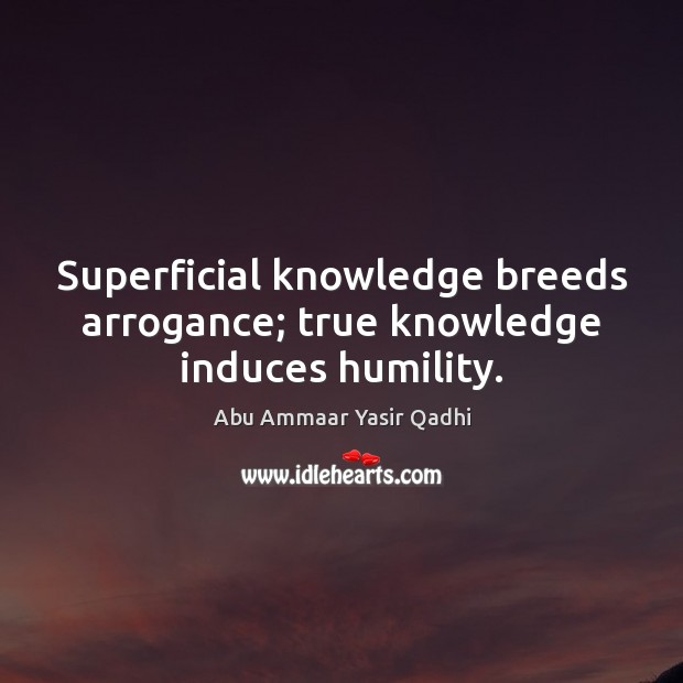 Image, Superficial knowledge breeds arrogance; true knowledge induces humility.