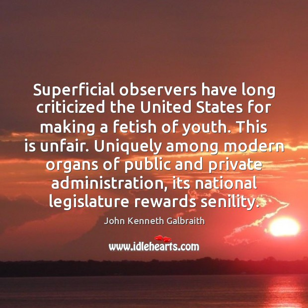 Superficial observers have long criticized the United States for making a fetish John Kenneth Galbraith Picture Quote