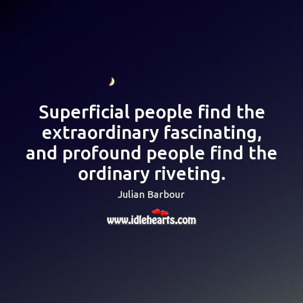 Superficial people find the extraordinary fascinating, and profound people find the ordinary Image