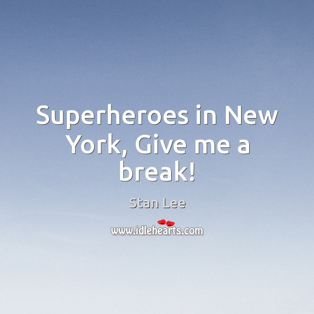 Superheroes in New York, Give me a break! Stan Lee Picture Quote