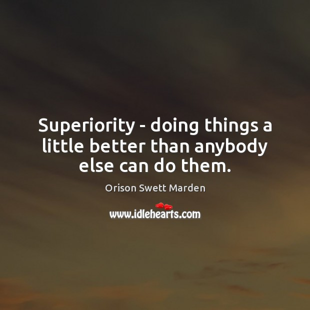 Superiority – doing things a little better than anybody else can do them. Orison Swett Marden Picture Quote