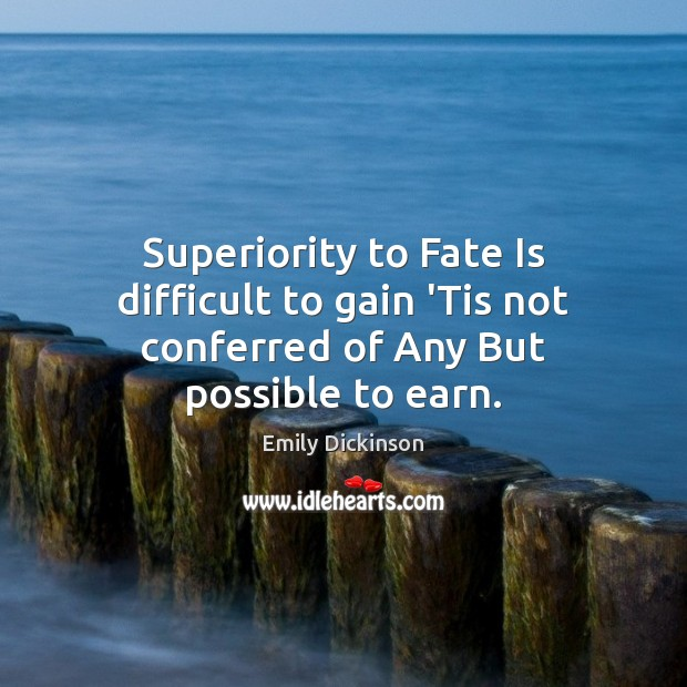 Superiority to Fate Is difficult to gain 'Tis not conferred of Any But possible to earn. Emily Dickinson Picture Quote