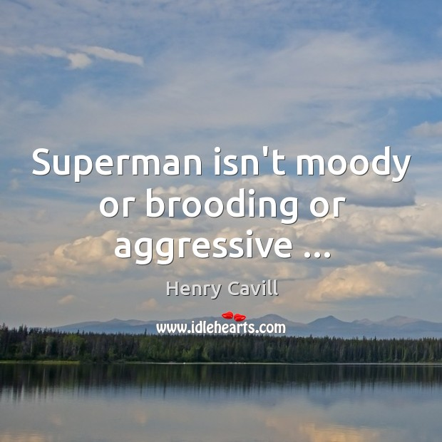 Superman isn't moody or brooding or aggressive … Henry Cavill Picture Quote