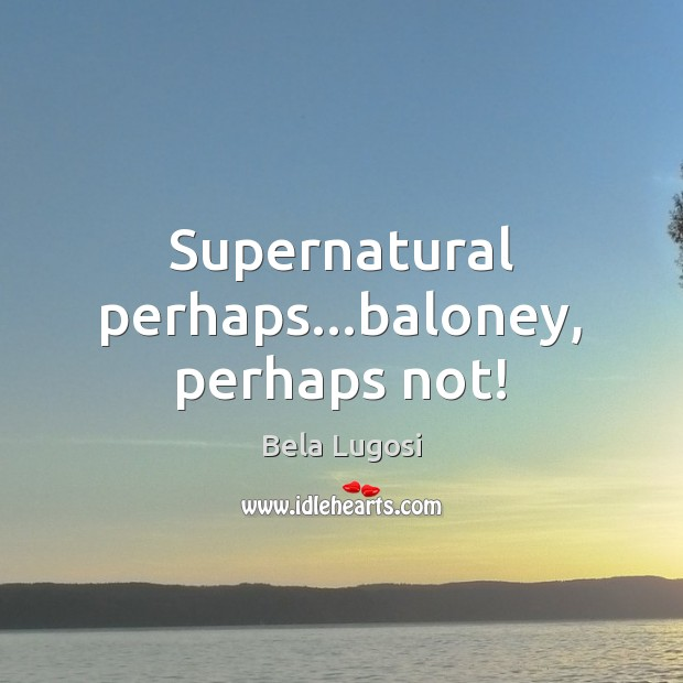 Supernatural perhaps…baloney, perhaps not! Image