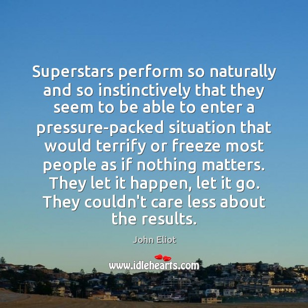Superstars perform so naturally and so instinctively that they seem to be John Eliot Picture Quote