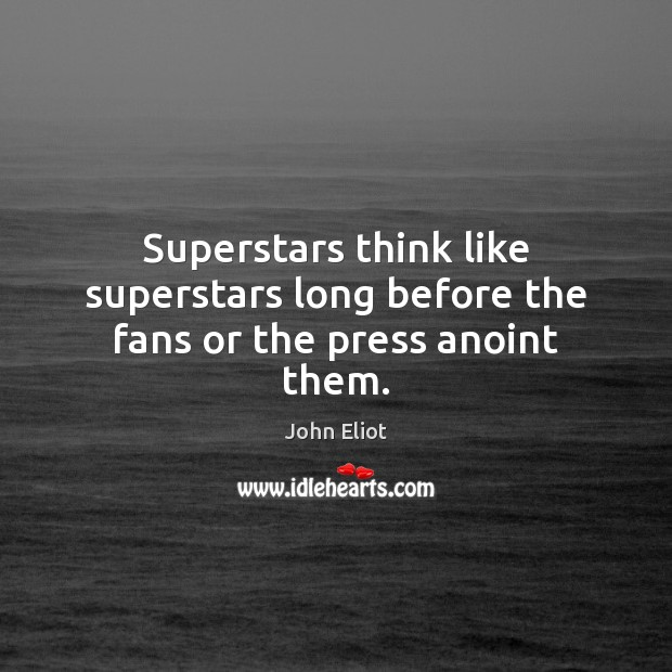 Superstars think like superstars long before the fans or the press anoint them. John Eliot Picture Quote