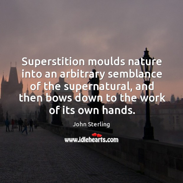 Image, Superstition moulds nature into an arbitrary semblance of the supernatural, and then