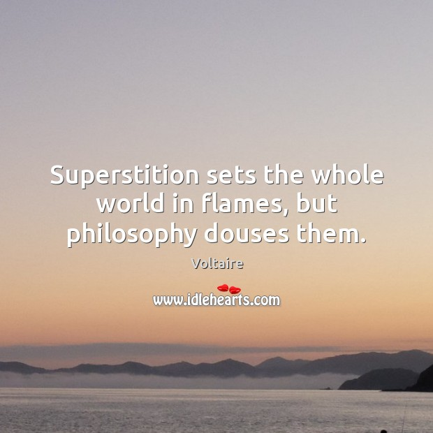 Image, Superstition sets the whole world in flames, but philosophy douses them.