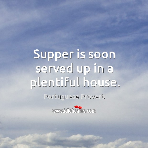 Supper is soon served up in a plentiful house. Image