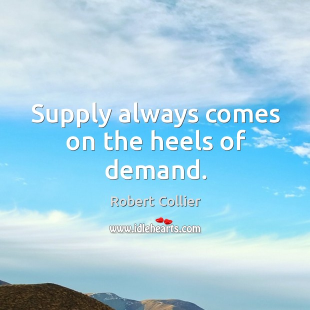 Supply always comes on the heels of demand. Robert Collier Picture Quote