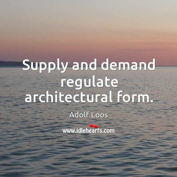 Image, Supply and demand regulate architectural form.