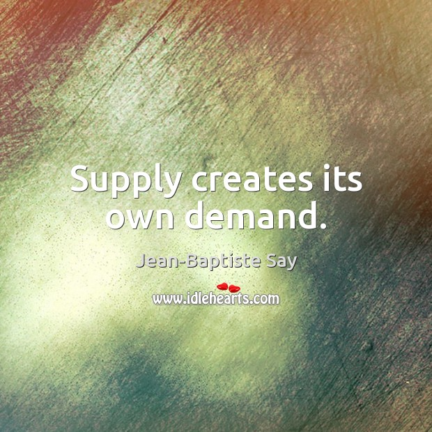 Supply creates its own demand. Image