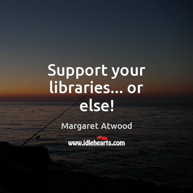 Support your libraries… or else! Margaret Atwood Picture Quote