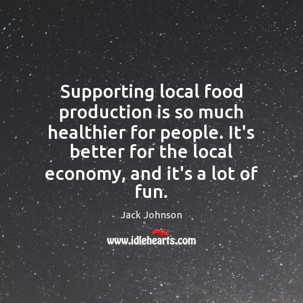 Supporting local food production is so much healthier for people. It's better Image