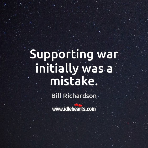 Supporting war initially was a mistake. Bill Richardson Picture Quote
