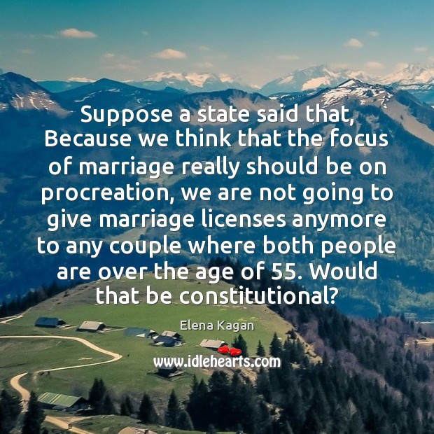 Suppose a state said that, Because we think that the focus of Elena Kagan Picture Quote