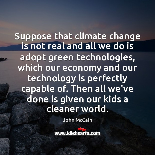 Suppose that climate change is not real and all we do is Technology Quotes Image