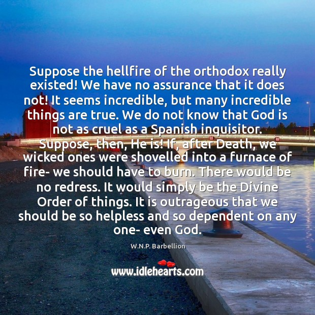 Suppose the hellfire of the orthodox really existed! We have no assurance W.N.P. Barbellion Picture Quote