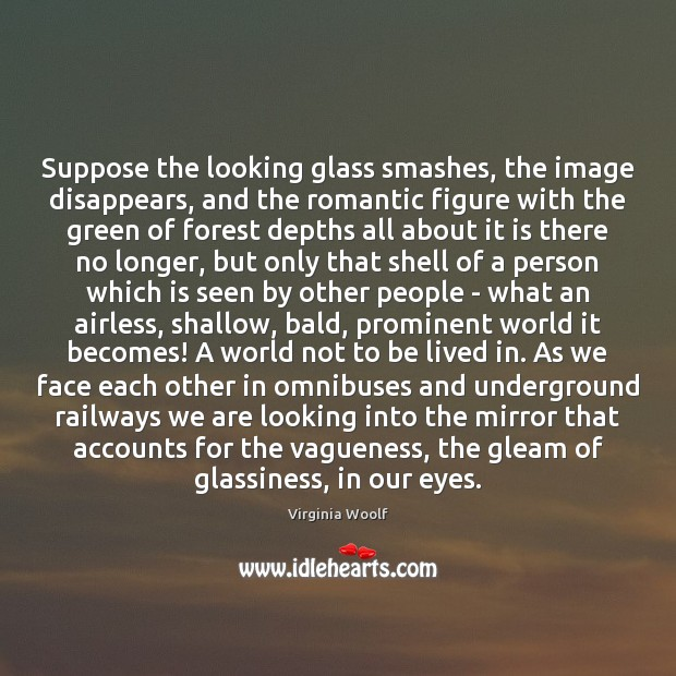 Suppose the looking glass smashes, the image disappears, and the romantic figure Virginia Woolf Picture Quote