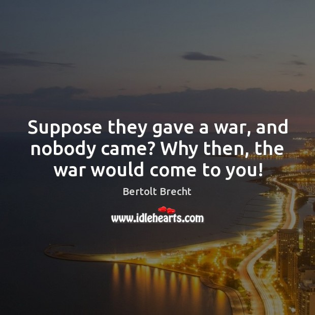 Suppose they gave a war, and nobody came? Why then, the war would come to you! Bertolt Brecht Picture Quote