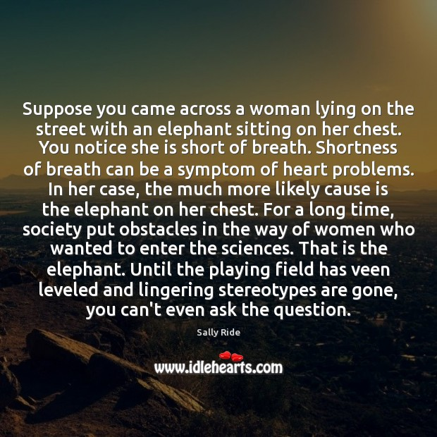 Suppose you came across a woman lying on the street with an Sally Ride Picture Quote