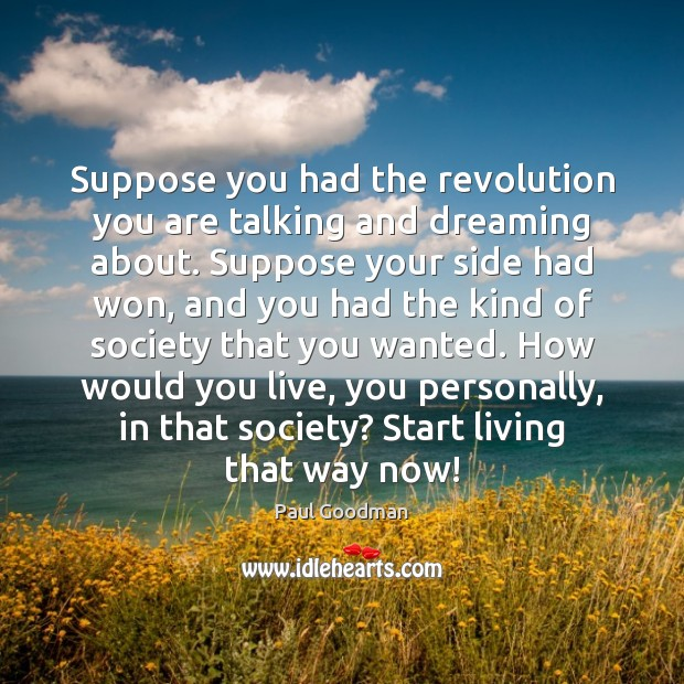 Suppose you had the revolution you are talking and dreaming about. Suppose Paul Goodman Picture Quote