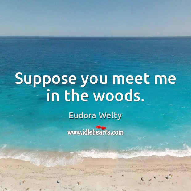 Suppose you meet me in the woods. Eudora Welty Picture Quote