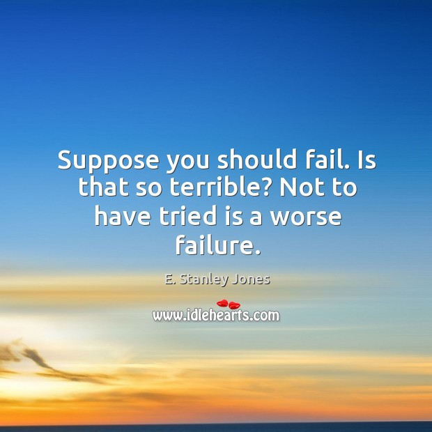 Suppose you should fail. Is that so terrible? Not to have tried is a worse failure. E. Stanley Jones Picture Quote