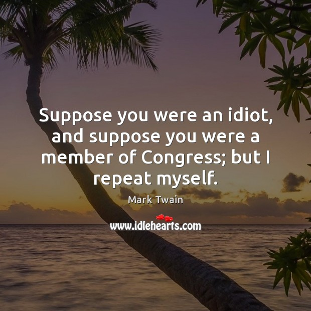 Image, Suppose you were an idiot, and suppose you were a member of Congress; but I repeat myself.
