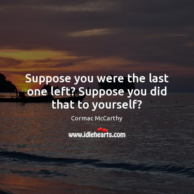 Image, Suppose you were the last one left? Suppose you did that to yourself?