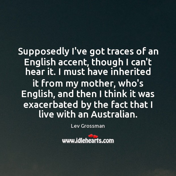 Supposedly I've got traces of an English accent, though I can't hear Lev Grossman Picture Quote