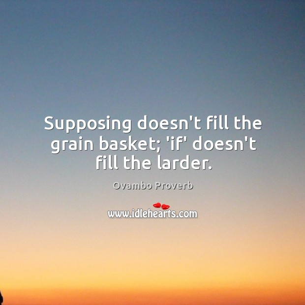 Image, Supposing doesn't fill the grain basket; 'if' doesn't fill the larder.